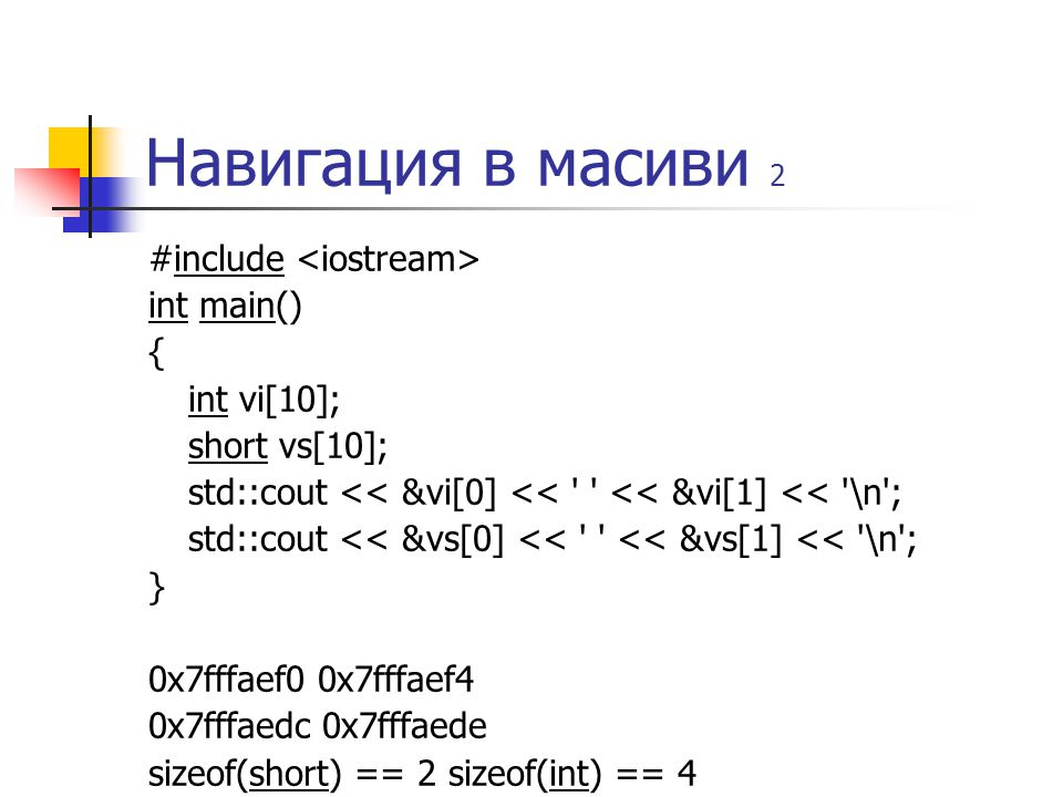 Навигация в масиви 2 #include int main() { int vi[10]; short vs[10]; std::cout << &vi[0] << << &vi[1] << \n ; std::cout << &vs[0] << << &vs[1] << \n ; } 0x7fffaef0 0x7fffaef4 0x7fffaedc 0x7fffaede sizeof(short) == 2 sizeof(int) == 4