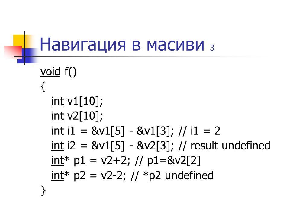 Навигация в масиви 3 void f() { int v1[10]; int v2[10]; int i1 = &v1[5] - &v1[3]; // i1 = 2 int i2 = &v1[5] - &v2[3]; // result undefined int* p1 = v2+2; // p1=&v2[2] int* p2 = v2-2; // *p2 undefined }