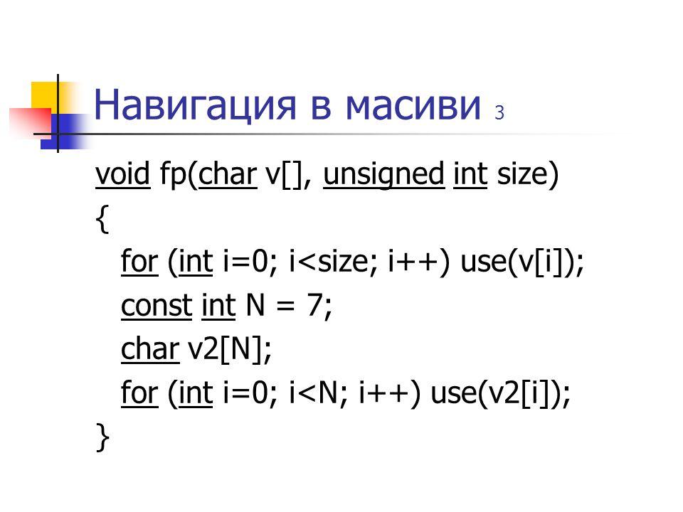 Навигация в масиви 3 void fp(char v[], unsigned int size) { for (int i=0; i<size; i++) use(v[i]); const int N = 7; char v2[N]; for (int i=0; i<N; i++) use(v2[i]); }