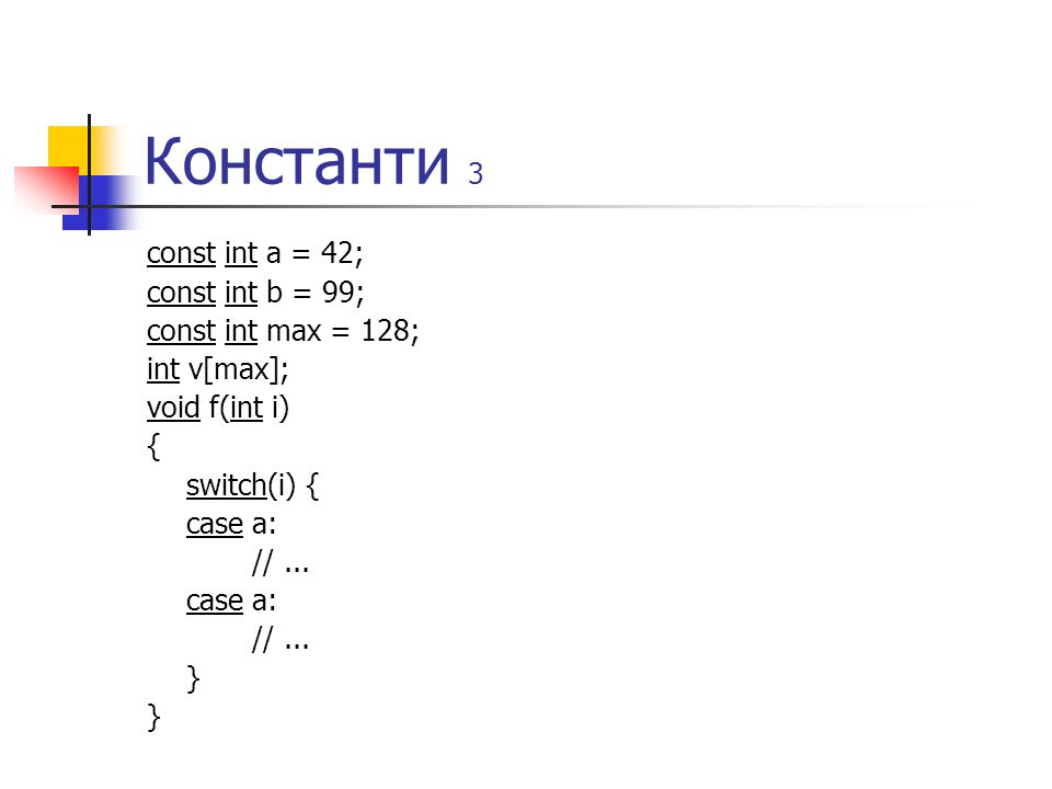 Константи 3 const int a = 42; const int b = 99; const int max = 128; int v[max]; void f(int i) { switch(i) { case a: //...