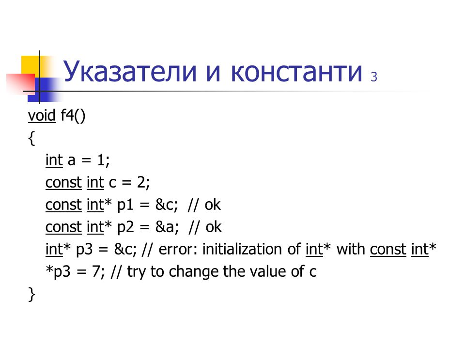 Указатели и константи 3 void f4() { int a = 1; const int c = 2; const int* p1 = &c; // ok const int* p2 = &a; // ok int* p3 = &c; // error: initialization of int* with const int* *p3 = 7; // try to change the value of c }