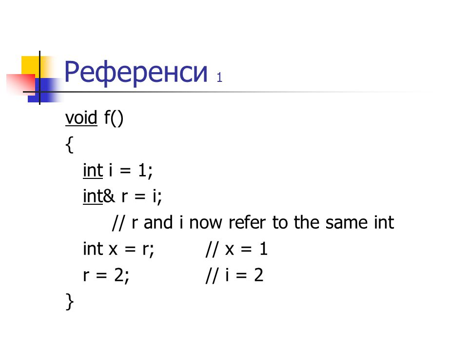 Референси 1 void f() { int i = 1; int& r = i; // r and i now refer to the same int int x = r;// x = 1 r = 2;// i = 2 }