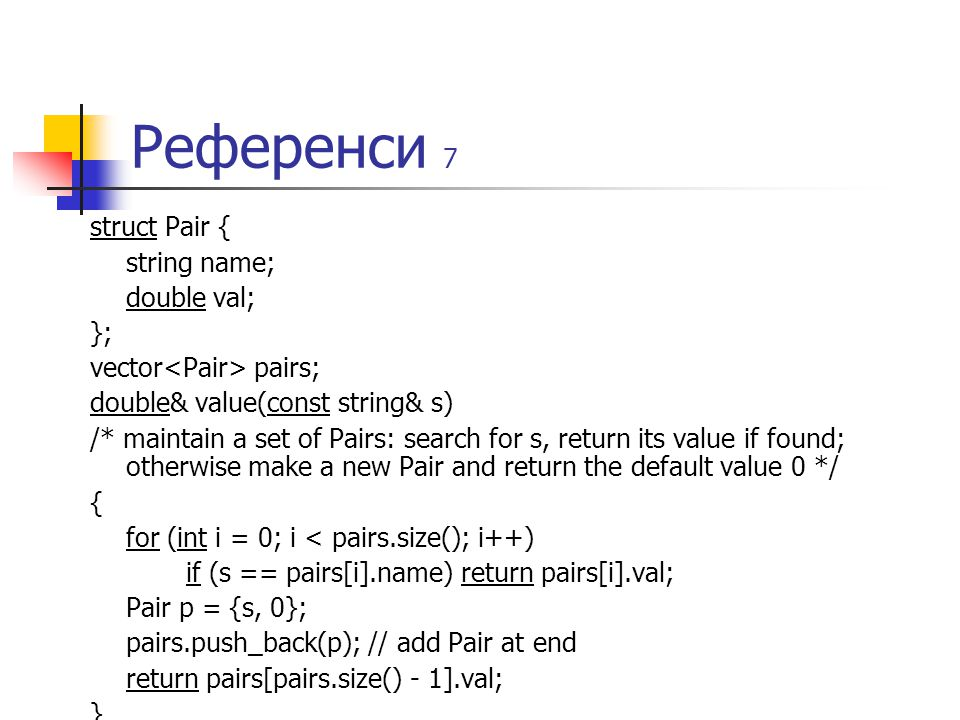 Референси 7 struct Pair { string name; double val; }; vector pairs; double& value(const string& s) /* maintain a set of Pairs: search for s, return its value if found; otherwise make a new Pair and return the default value 0 */ { for (int i = 0; i < pairs.size(); i++) if (s == pairs[i].name) return pairs[i].val; Pair p = {s, 0}; pairs.push_back(p); // add Pair at end return pairs[pairs.size() - 1].val; }