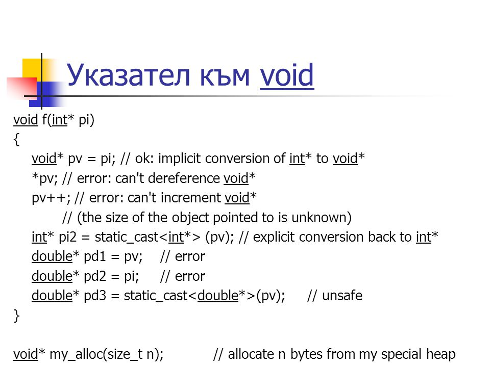 Указател към void void f(int* pi) { void* pv = pi; // ok: implicit conversion of int* to void* *pv; // error: can t dereference void* pv++; // error: can t increment void* // (the size of the object pointed to is unknown) int* pi2 = static_cast (pv); // explicit conversion back to int* double* pd1 = pv;// error double* pd2 = pi;// error double* pd3 = static_cast (pv);// unsafe } void* my_alloc(size_t n); // allocate n bytes from my special heap