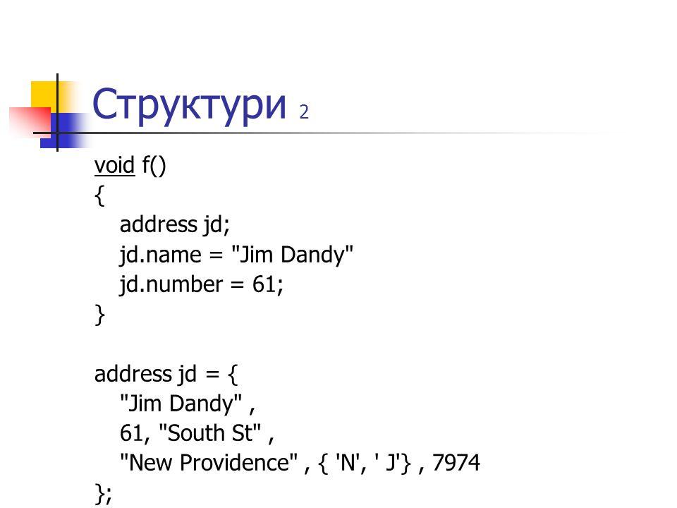 Структури 2 void f() { address jd; jd.name = Jim Dandy jd.number = 61; } address jd = { Jim Dandy , 61, South St , New Providence , { N , J }, 7974 };