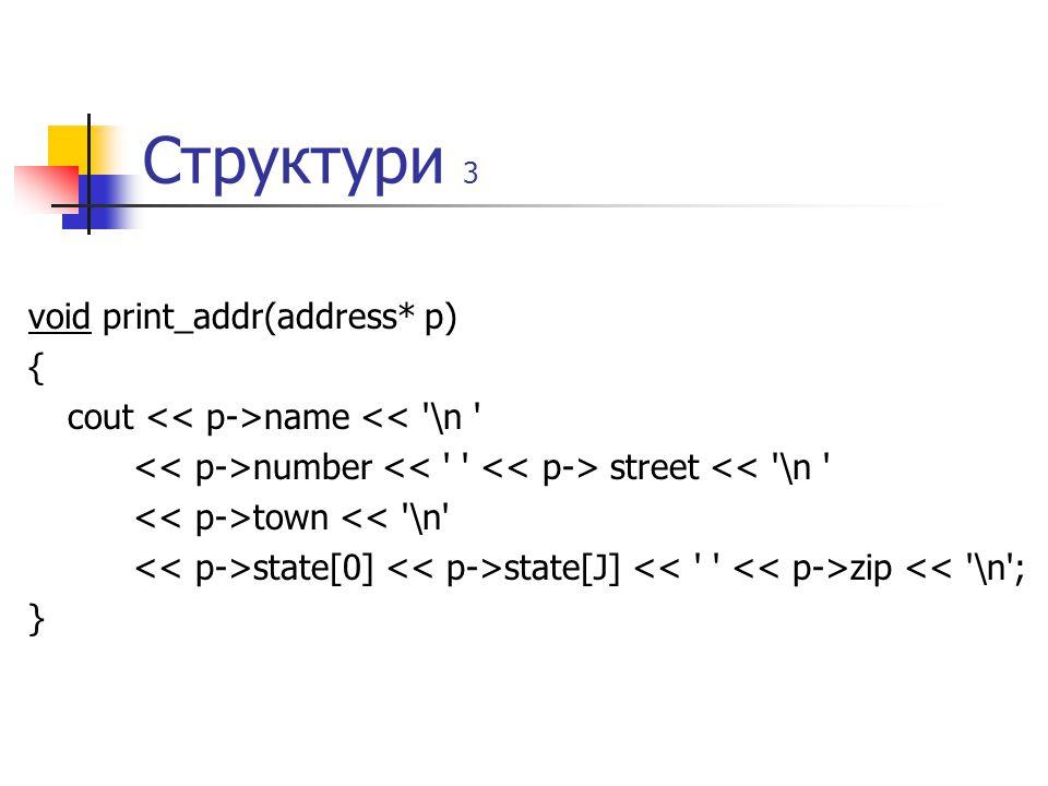 Структури 3 void print_addr(address* p) { cout name << \n number street << \n town << \n state[0] state[J] zip << \n ; }