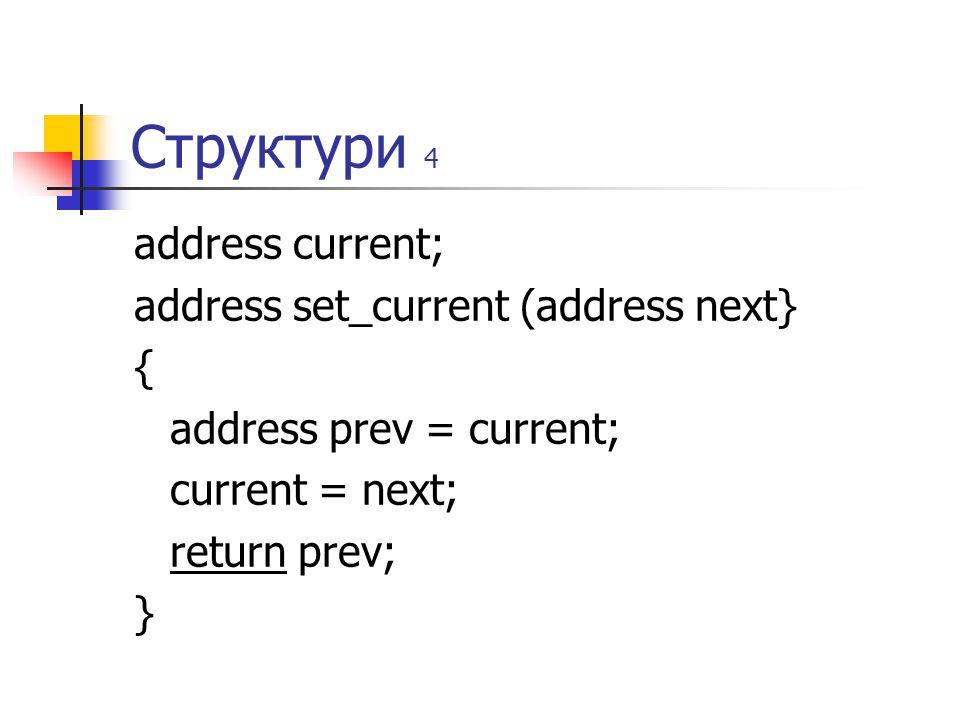 Структури 4 address current; address set_current (address next} { address prev = current; current = next; return prev; }