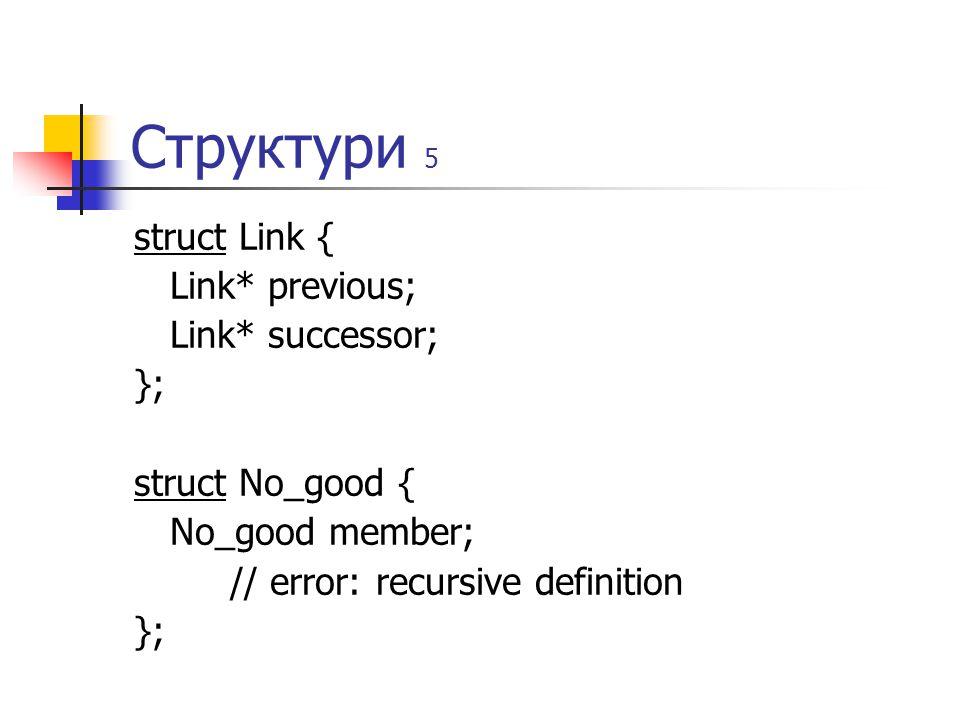 Структури 5 struct Link { Link* previous; Link* successor; }; struct No_good { No_good member; // error: recursive definition };