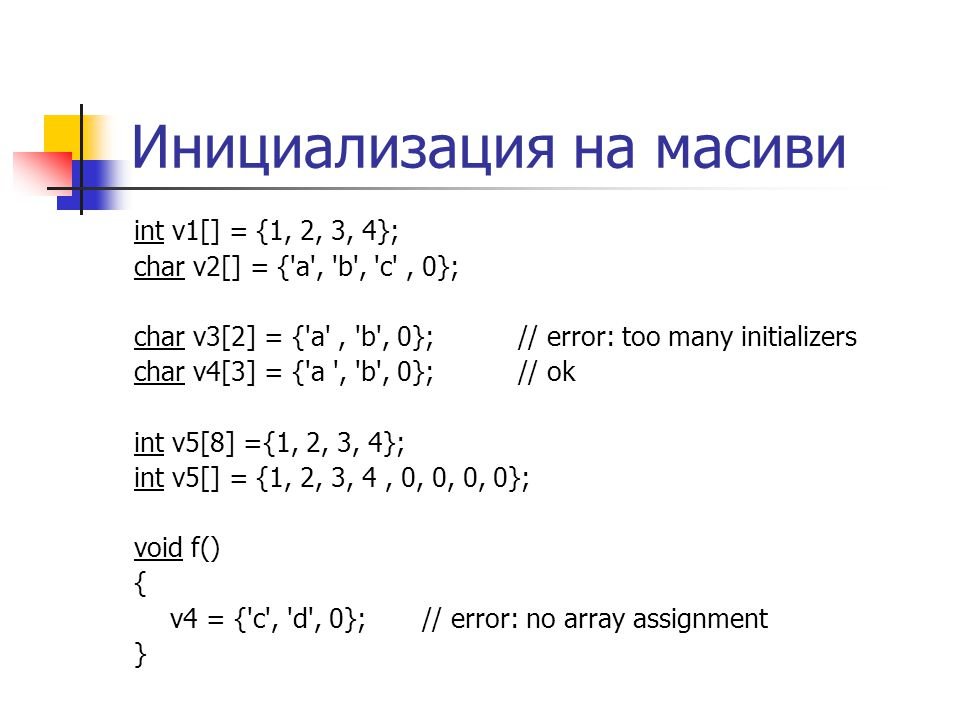 Инициализация на масиви int v1[] = {1, 2, 3, 4}; char v2[] = { a , b , c , 0}; char v3[2] = { a , b , 0}; // error: too many initializers char v4[3] = { a , b , 0};// ok int v5[8] ={1, 2, 3, 4}; int v5[] = {1, 2, 3, 4, 0, 0, 0, 0}; void f() { v4 = { c , d , 0};// error: no array assignment }