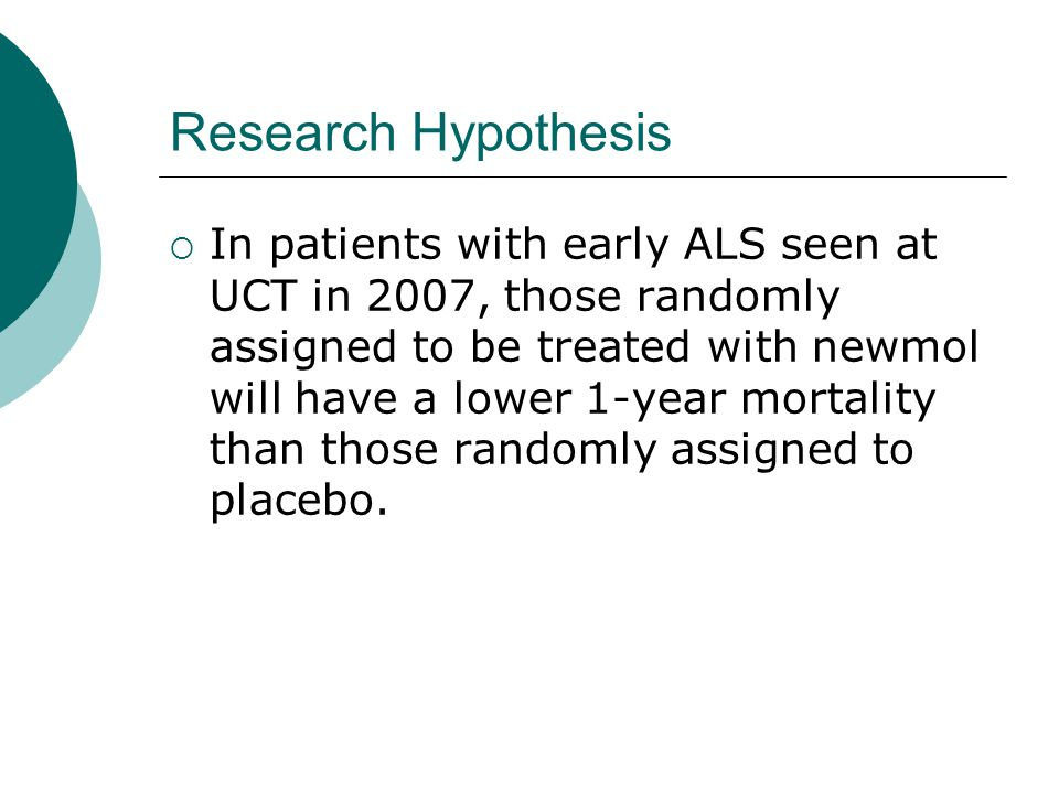 Research Hypothesis  In patients with early ALS seen at UCT in 2007, those randomly assigned to be treated with newmol will have a lower 1-year mortality than those randomly assigned to placebo.