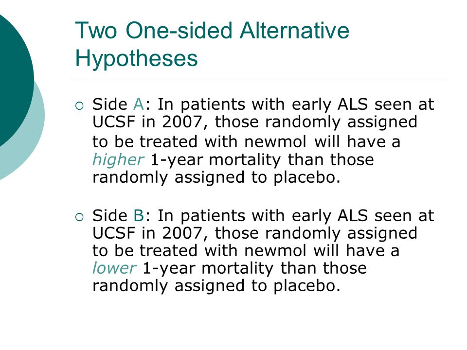 Two One-sided Alternative Hypotheses  Side A: In patients with early ALS seen at UCSF in 2007, those randomly assigned to be treated with newmol will have a higher 1-year mortality than those randomly assigned to placebo.