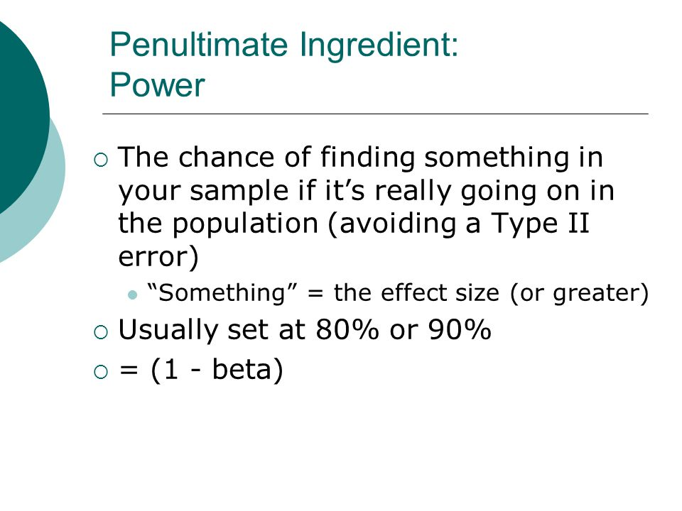 Penultimate Ingredient: Power  The chance of finding something in your sample if it's really going on in the population (avoiding a Type II error) Something = the effect size (or greater)  Usually set at 80% or 90%  = (1 - beta)
