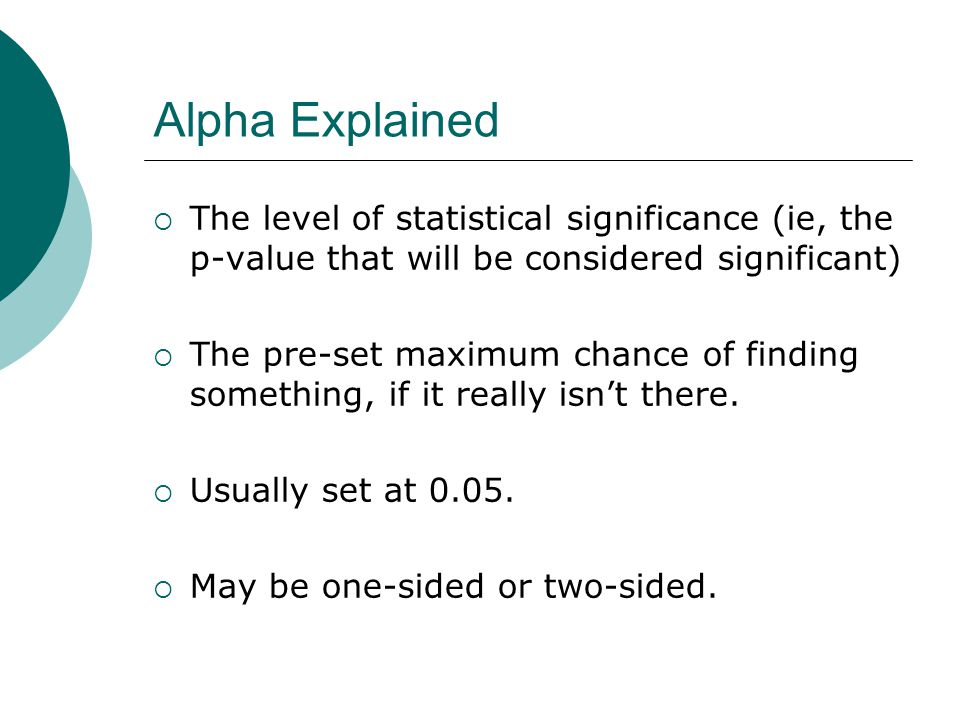 Alpha Explained  The level of statistical significance (ie, the p-value that will be considered significant)  The pre-set maximum chance of finding something, if it really isn't there.