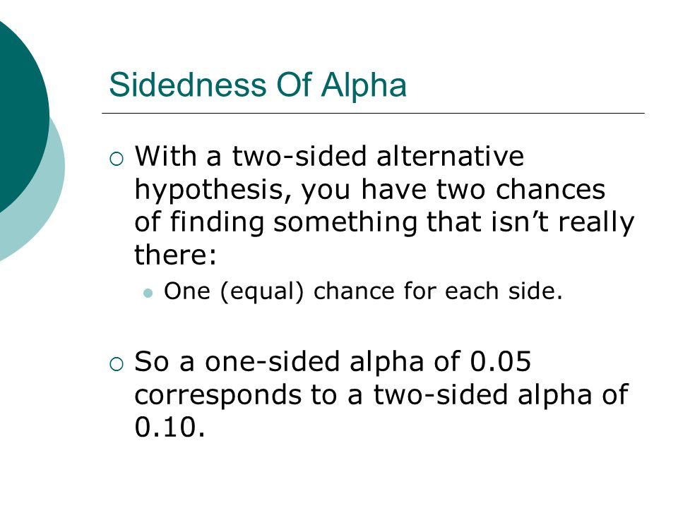 Sidedness Of Alpha  With a two-sided alternative hypothesis, you have two chances of finding something that isn't really there: One (equal) chance for each side.