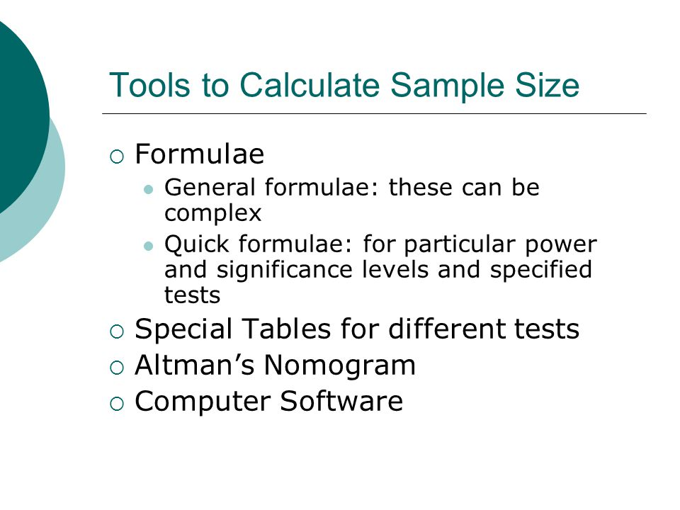 Tools to Calculate Sample Size  Formulae General formulae: these can be complex Quick formulae: for particular power and significance levels and specified tests  Special Tables for different tests  Altman's Nomogram  Computer Software