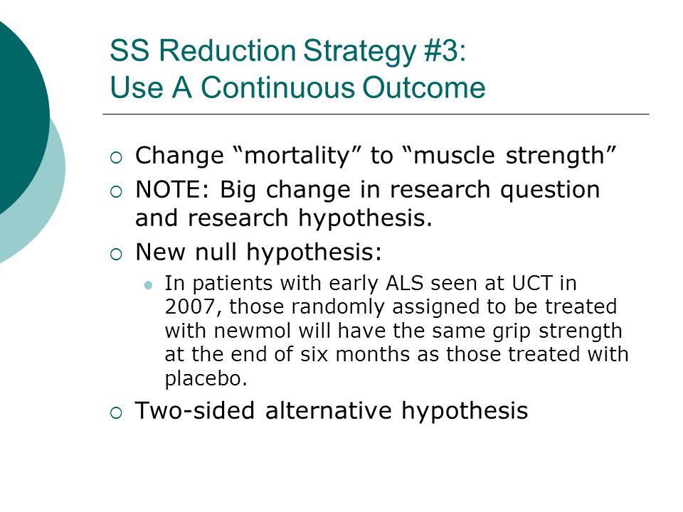 SS Reduction Strategy #3: Use A Continuous Outcome  Change mortality to muscle strength  NOTE: Big change in research question and research hypothesis.