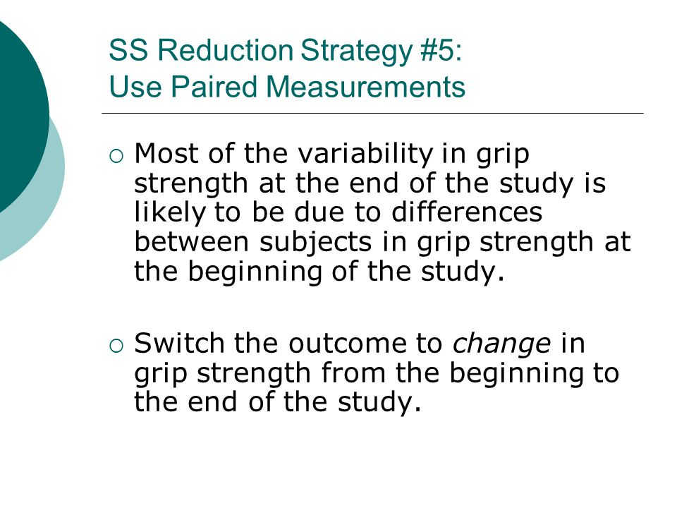 SS Reduction Strategy #5: Use Paired Measurements  Most of the variability in grip strength at the end of the study is likely to be due to differences between subjects in grip strength at the beginning of the study.