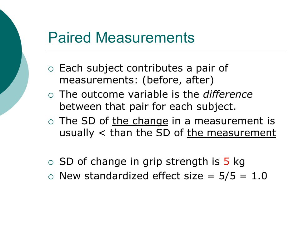 Paired Measurements  Each subject contributes a pair of measurements: (before, after)  The outcome variable is the difference between that pair for each subject.
