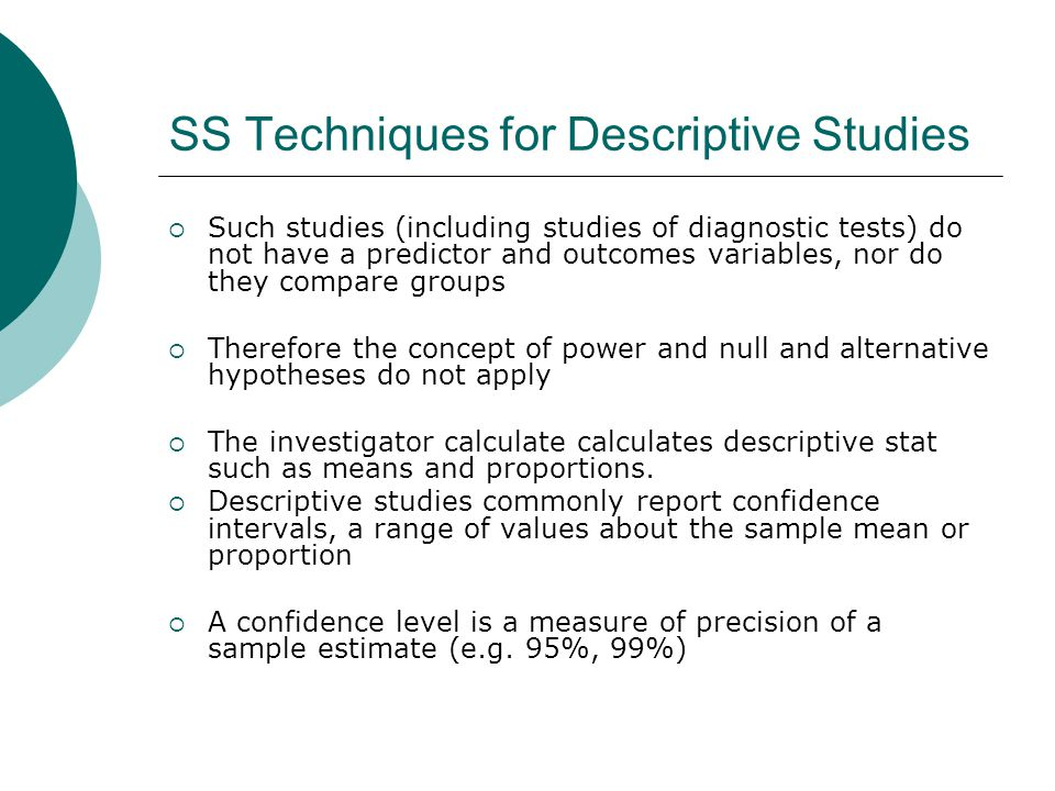 SS Techniques for Descriptive Studies  Such studies (including studies of diagnostic tests) do not have a predictor and outcomes variables, nor do they compare groups  Therefore the concept of power and null and alternative hypotheses do not apply  The investigator calculate calculates descriptive stat such as means and proportions.