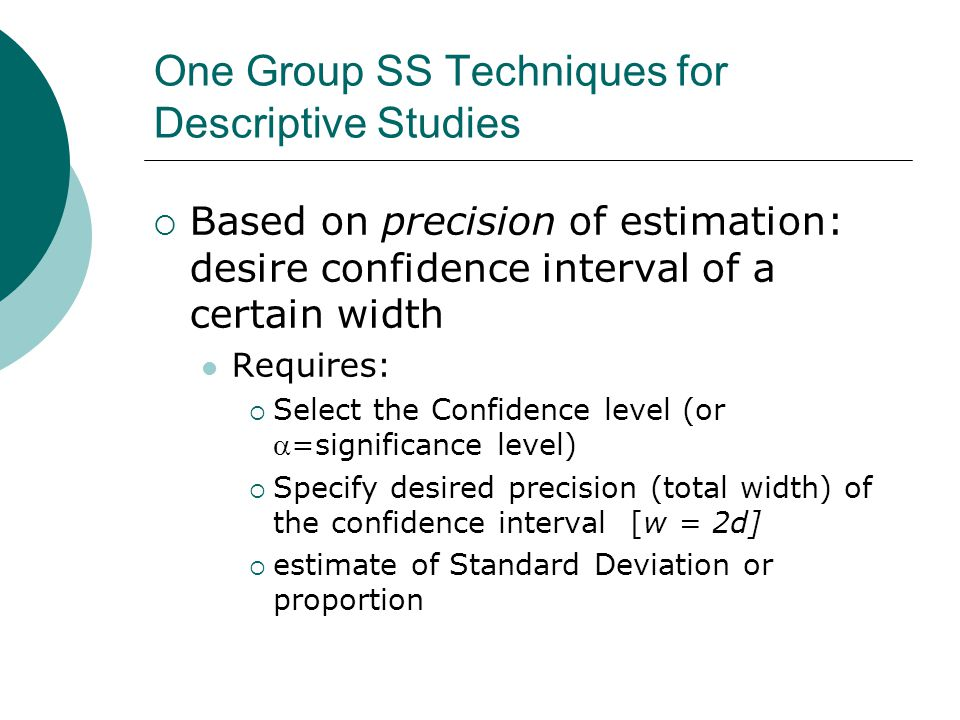 One Group SS Techniques for Descriptive Studies  Based on precision of estimation: desire confidence interval of a certain width Requires:  Select the Confidence level (or =significance level)  Specify desired precision (total width) of the confidence interval [w = 2d]  estimate of Standard Deviation or proportion