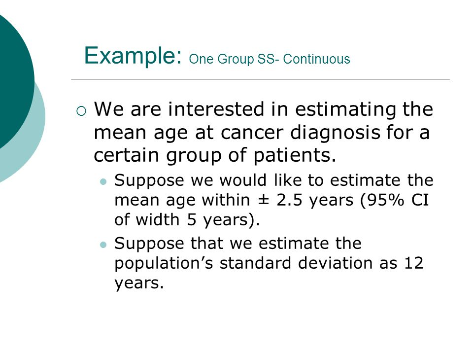 Example: One Group SS- Continuous  We are interested in estimating the mean age at cancer diagnosis for a certain group of patients.