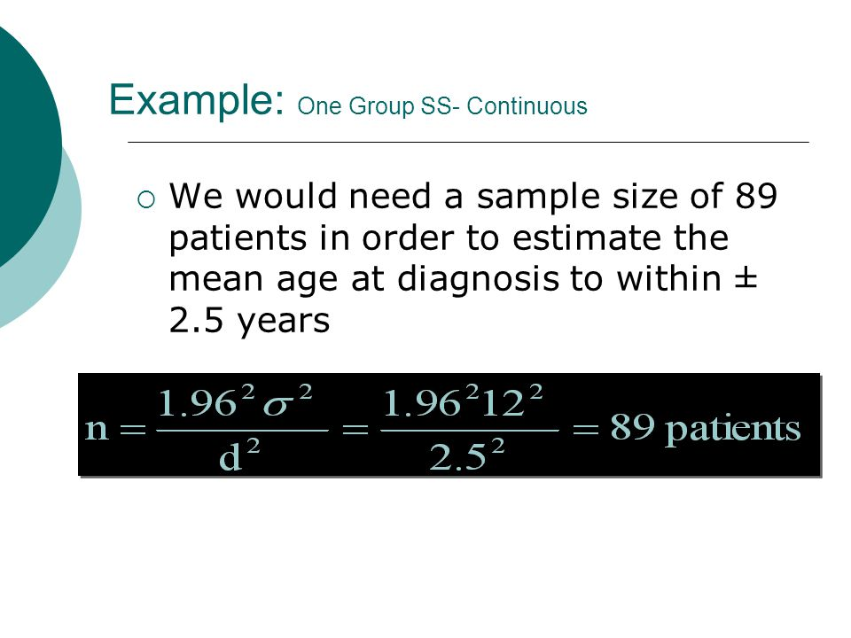 Example: One Group SS- Continuous  We would need a sample size of 89 patients in order to estimate the mean age at diagnosis to within ± 2.5 years