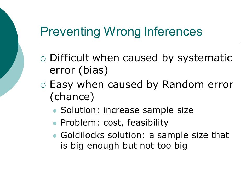 Preventing Wrong Inferences  Difficult when caused by systematic error (bias)  Easy when caused by Random error (chance) Solution: increase sample size Problem: cost, feasibility Goldilocks solution: a sample size that is big enough but not too big