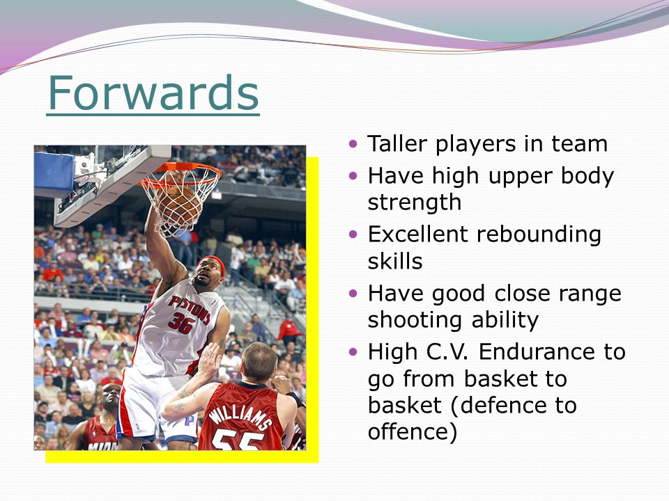 Forwards Taller players in team Have high upper body strength Excellent rebounding skills Have good close range shooting ability High C.V.