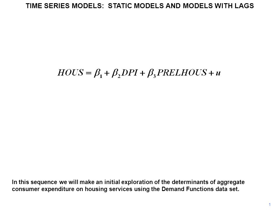 1 TIME SERIES MODELS: STATIC MODELS AND MODELS WITH LAGS In this sequence we will make an initial exploration of the determinants of aggregate consumer expenditure on housing services using the Demand Functions data set.