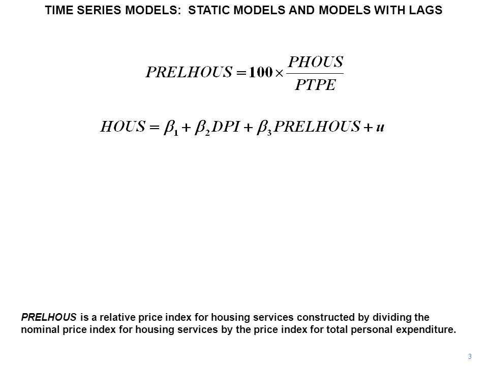 3 TIME SERIES MODELS: STATIC MODELS AND MODELS WITH LAGS PRELHOUS is a relative price index for housing services constructed by dividing the nominal price index for housing services by the price index for total personal expenditure.
