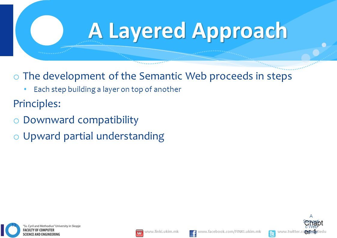 www.finki.ukim.mk www.facebook.com/FINKI.ukim.mk www.twitter.com/FINKIedu Chapt er 1 A Semanti c Web Primer 13 A Layered Approach o The development of the Semantic Web proceeds in steps Each step building a layer on top of another Principles: o Downward compatibility o Upward partial understanding