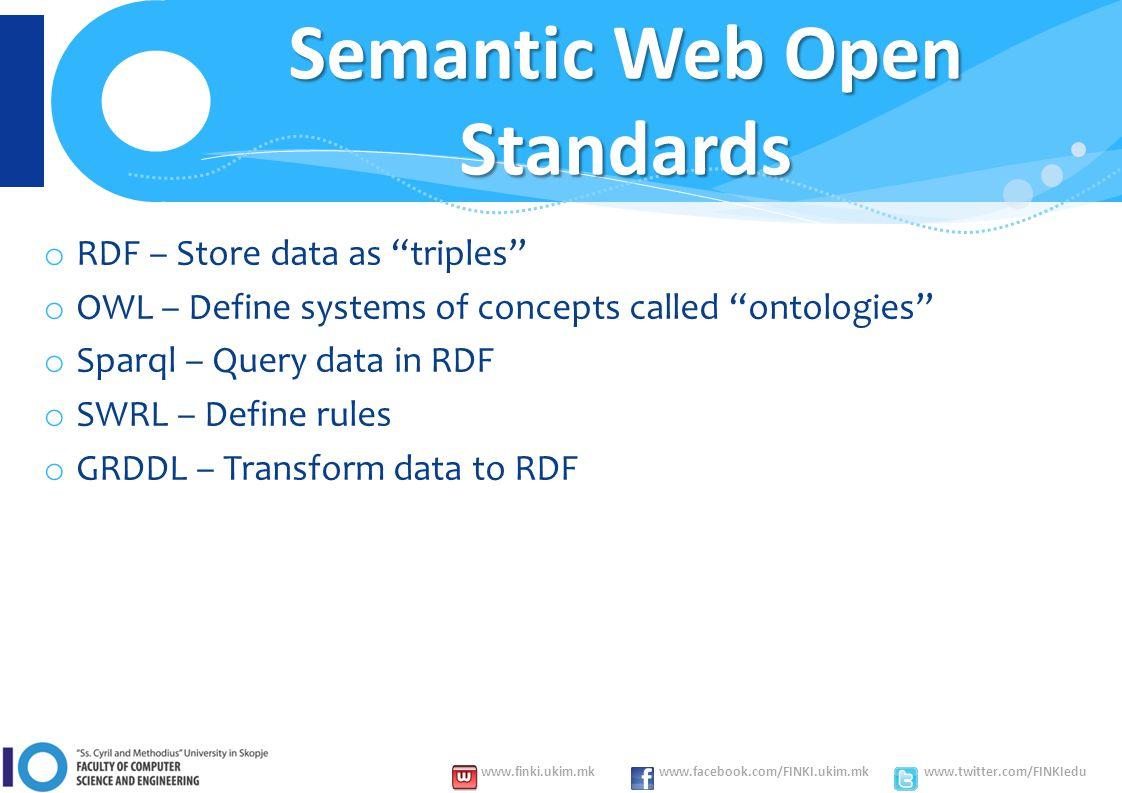www.finki.ukim.mk www.facebook.com/FINKI.ukim.mk www.twitter.com/FINKIedu Semantic Web Open Standards o RDF – Store data as triples o OWL – Define systems of concepts called ontologies o Sparql – Query data in RDF o SWRL – Define rules o GRDDL – Transform data to RDF