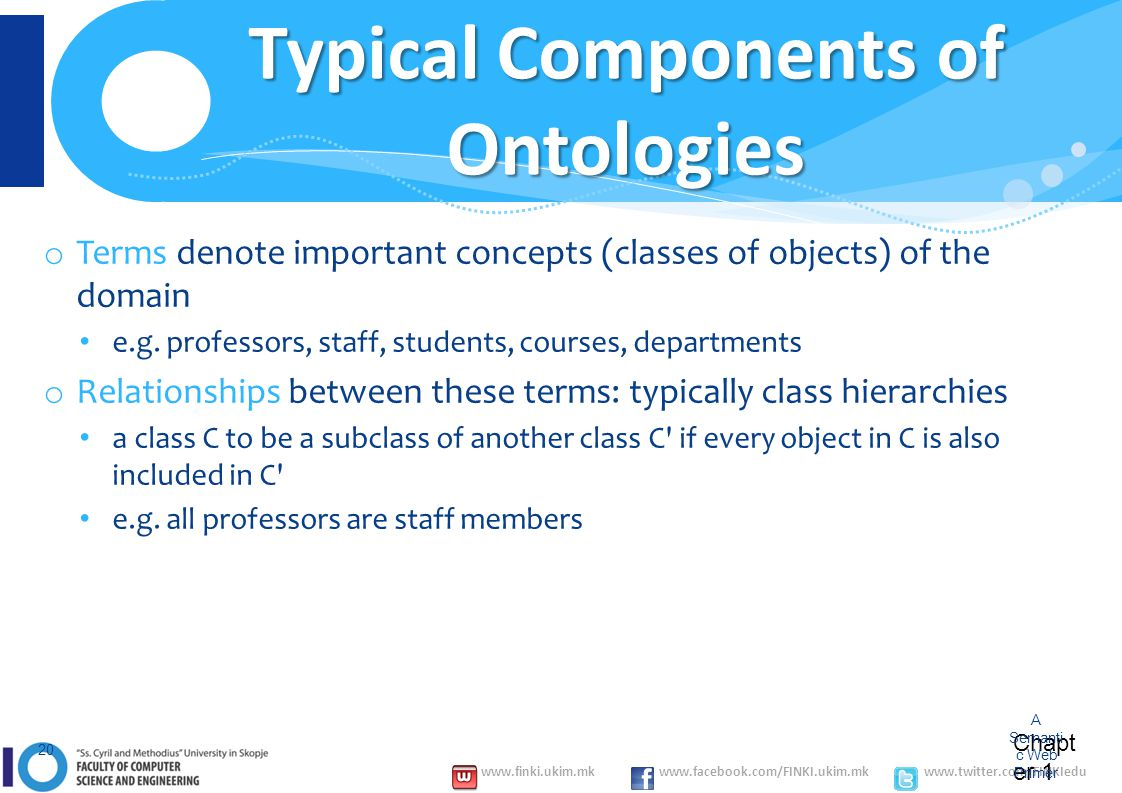 www.finki.ukim.mk www.facebook.com/FINKI.ukim.mk www.twitter.com/FINKIedu Chapt er 1 A Semanti c Web Primer 20 Typical Components of Ontologies o Terms denote important concepts (classes of objects) of the domain e.g.