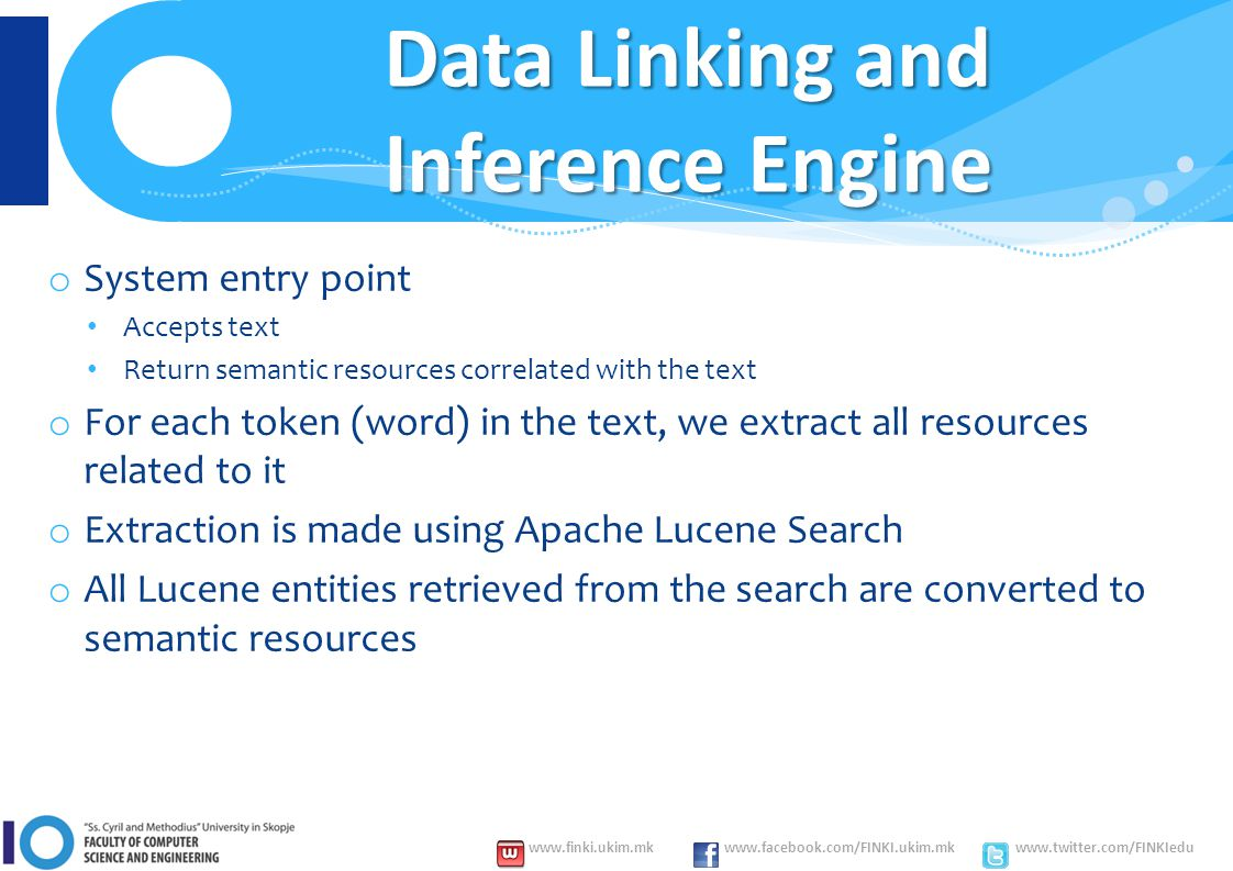 www.finki.ukim.mk www.facebook.com/FINKI.ukim.mk www.twitter.com/FINKIedu Data Linking and Inference Engine o System entry point Accepts text Return semantic resources correlated with the text o For each token (word) in the text, we extract all resources related to it o Extraction is made using Apache Lucene Search o All Lucene entities retrieved from the search are converted to semantic resources