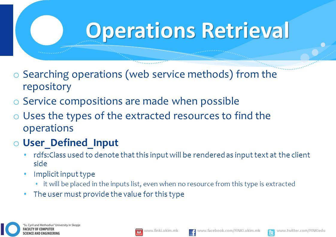 www.finki.ukim.mk www.facebook.com/FINKI.ukim.mk www.twitter.com/FINKIedu Operations Retrieval o Searching operations (web service methods) from the repository o Service compositions are made when possible o Uses the types of the extracted resources to find the operations o User_Defined_Input rdfs:Class used to denote that this input will be rendered as input text at the client side Implicit input type it will be placed in the inputs list, even when no resource from this type is extracted The user must provide the value for this type