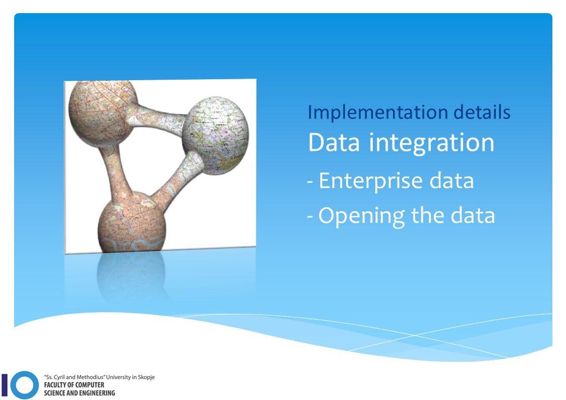 Implementation details Data integration - Enterprise data - Opening the data