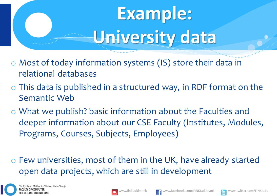 www.finki.ukim.mk www.facebook.com/FINKI.ukim.mk www.twitter.com/FINKIedu Example: University data o Most of today information systems (IS) store their data in relational databases o This data is published in a structured way, in RDF format on the Semantic Web o What we publish.