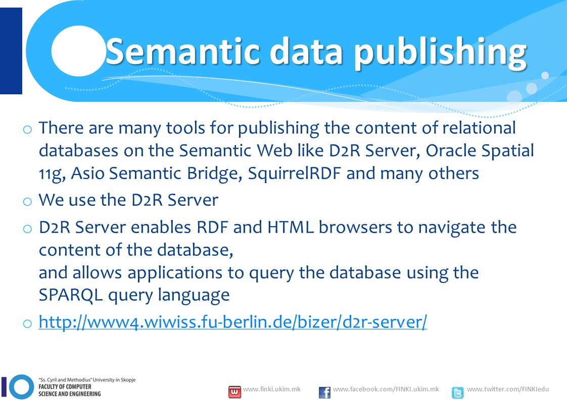 www.finki.ukim.mk www.facebook.com/FINKI.ukim.mk www.twitter.com/FINKIedu Semantic data publishing o There are many tools for publishing the content of relational databases on the Semantic Web like D2R Server, Oracle Spatial 11g, Asio Semantic Bridge, SquirrelRDF and many others o We use the D2R Server o D2R Server enables RDF and HTML browsers to navigate the content of the database, and allows applications to query the database using the SPARQL query language o http://www4.wiwiss.fu-berlin.de/bizer/d2r-server/ http://www4.wiwiss.fu-berlin.de/bizer/d2r-server/