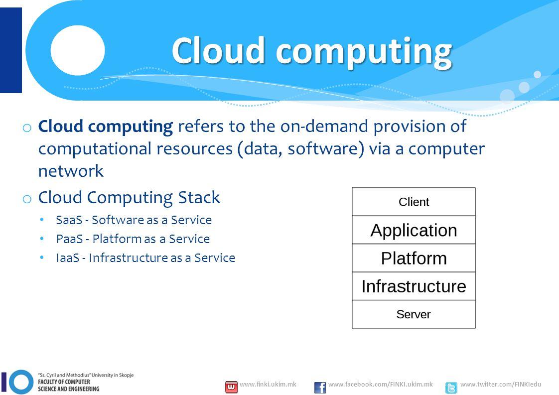 www.finki.ukim.mk www.facebook.com/FINKI.ukim.mk www.twitter.com/FINKIedu o Cloud computing refers to the on-demand provision of computational resources (data, software) via a computer network o Cloud Computing Stack SaaS - Software as a Service PaaS - Platform as a Service IaaS - Infrastructure as a Service Cloud computing