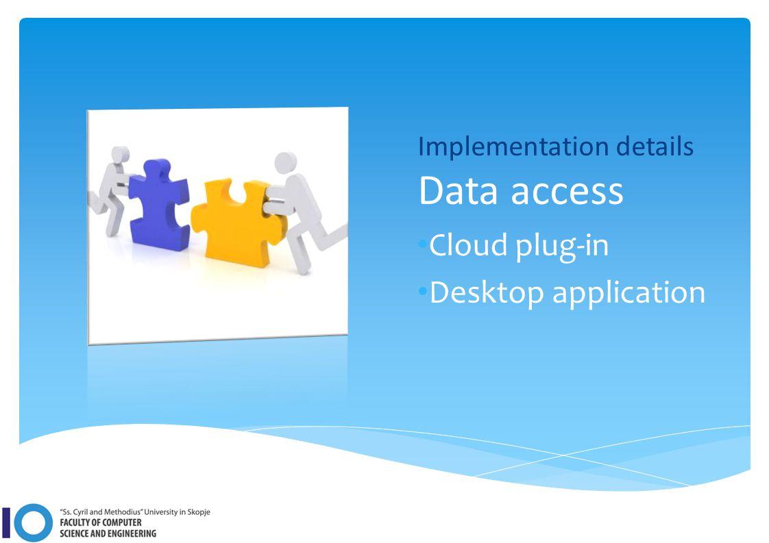 Implementation details Data access Cloud plug-in Desktop application