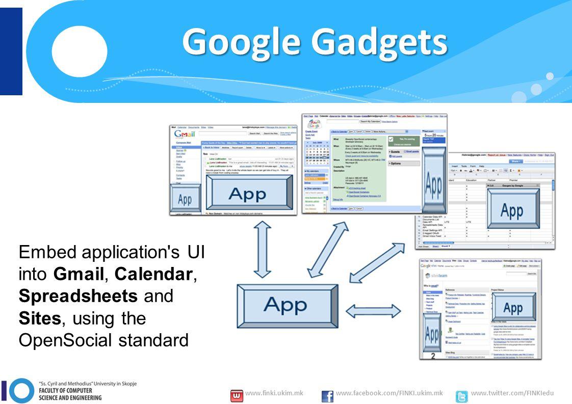 www.finki.ukim.mk www.facebook.com/FINKI.ukim.mk www.twitter.com/FINKIedu Google Gadgets Embed application s UI into Gmail, Calendar, Spreadsheets and Sites, using the OpenSocial standard