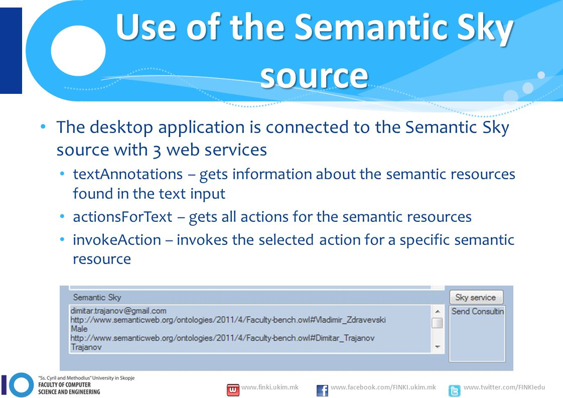 www.finki.ukim.mk www.facebook.com/FINKI.ukim.mk www.twitter.com/FINKIedu Use of the Semantic Sky source The desktop application is connected to the Semantic Sky source with 3 web services textAnnotations – gets information about the semantic resources found in the text input actionsForText – gets all actions for the semantic resources invokeAction – invokes the selected action for a specific semantic resource