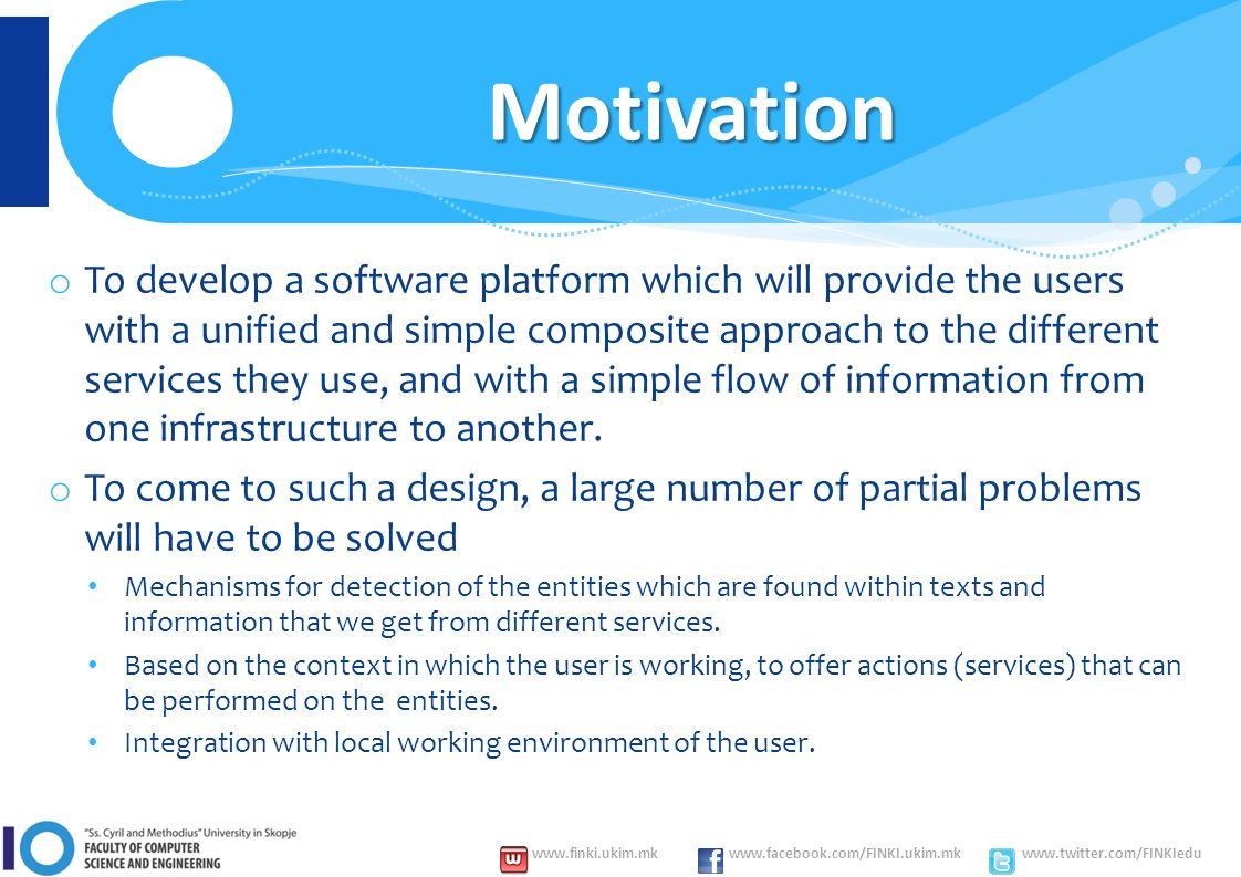 www.finki.ukim.mk www.facebook.com/FINKI.ukim.mk www.twitter.com/FINKIedu o To develop a software platform which will provide the users with a unified and simple composite approach to the different services they use, and with a simple flow of information from one infrastructure to another.