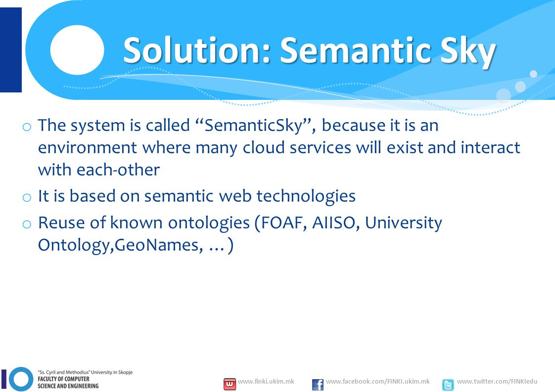 www.finki.ukim.mk www.facebook.com/FINKI.ukim.mk www.twitter.com/FINKIedu o The system is called SemanticSky , because it is an environment where many cloud services will exist and interact with each-other o It is based on semantic web technologies o Reuse of known ontologies (FOAF, AIISO, University Ontology,GeoNames, …) Solution: Semantic Sky