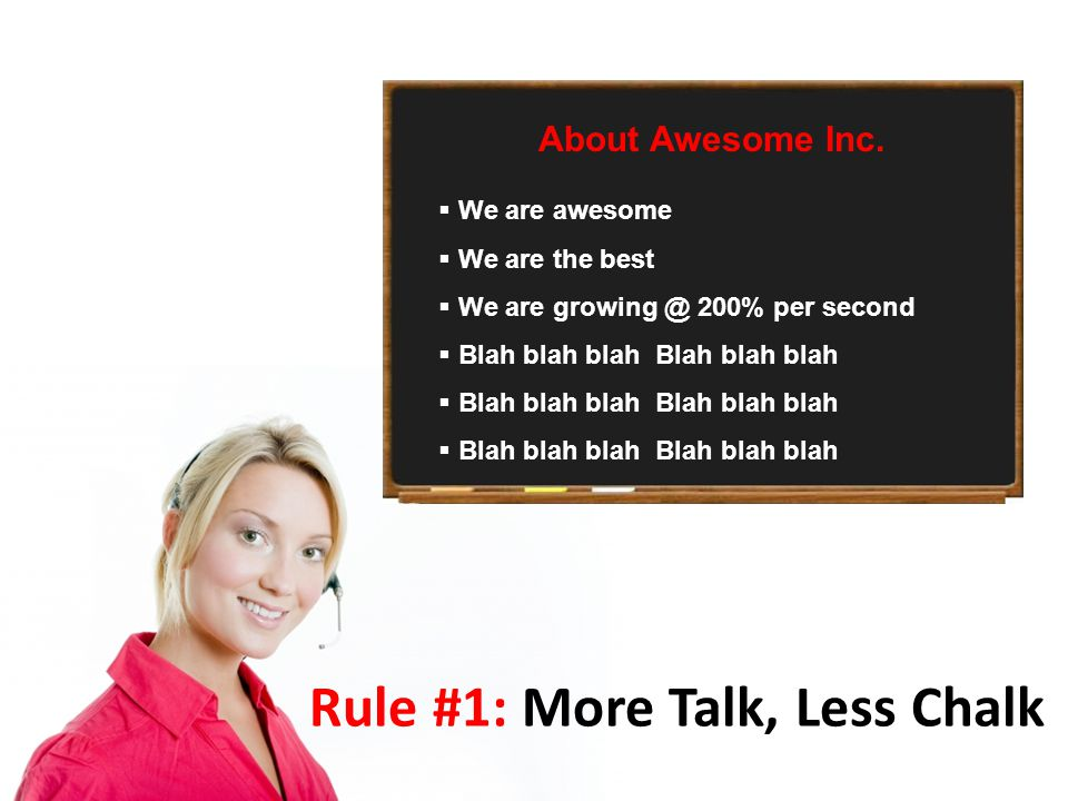 Rule #1: More Talk, Less Chalk  We are awesome  We are the best  We are growing @ 200% per second  Blah blah blah Blah blah blah About Awesome Inc.