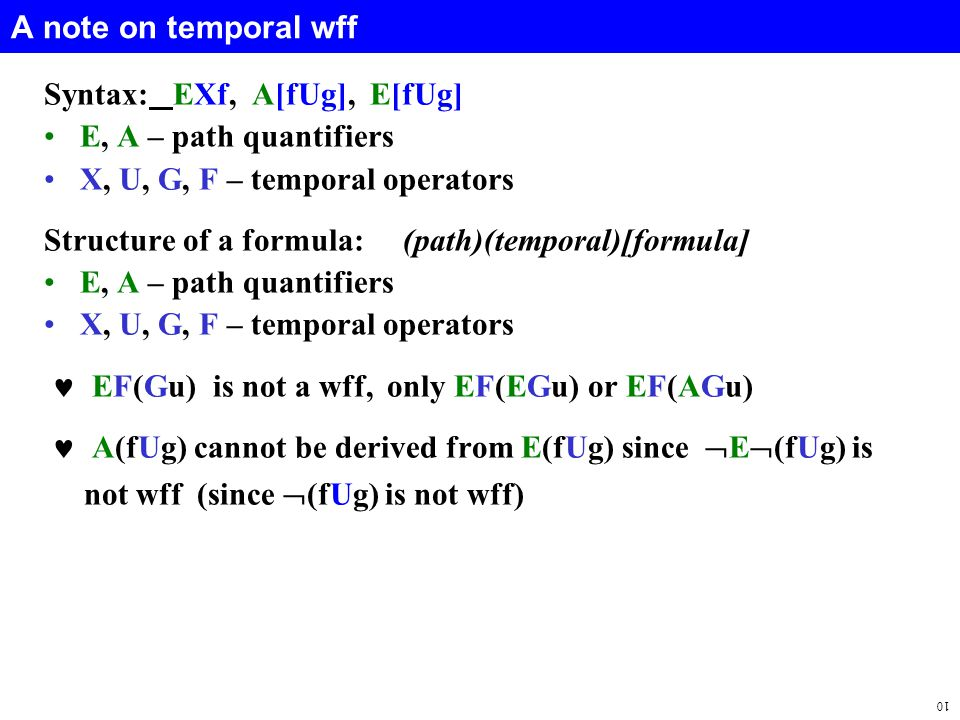 10 A note on temporal wff Syntax: EXf, A[fUg], E[fUg] E, A – path quantifiers X, U, G, F – temporal operators Structure of a formula: (path)(temporal)[formula] E, A – path quantifiers X, U, G, F – temporal operators EF(Gu) is not a wff, only EF(EGu) or EF(AGu) A(fUg) cannot be derived from E(fUg) since  E  (fUg) is not wff (since  (fUg) is not wff)