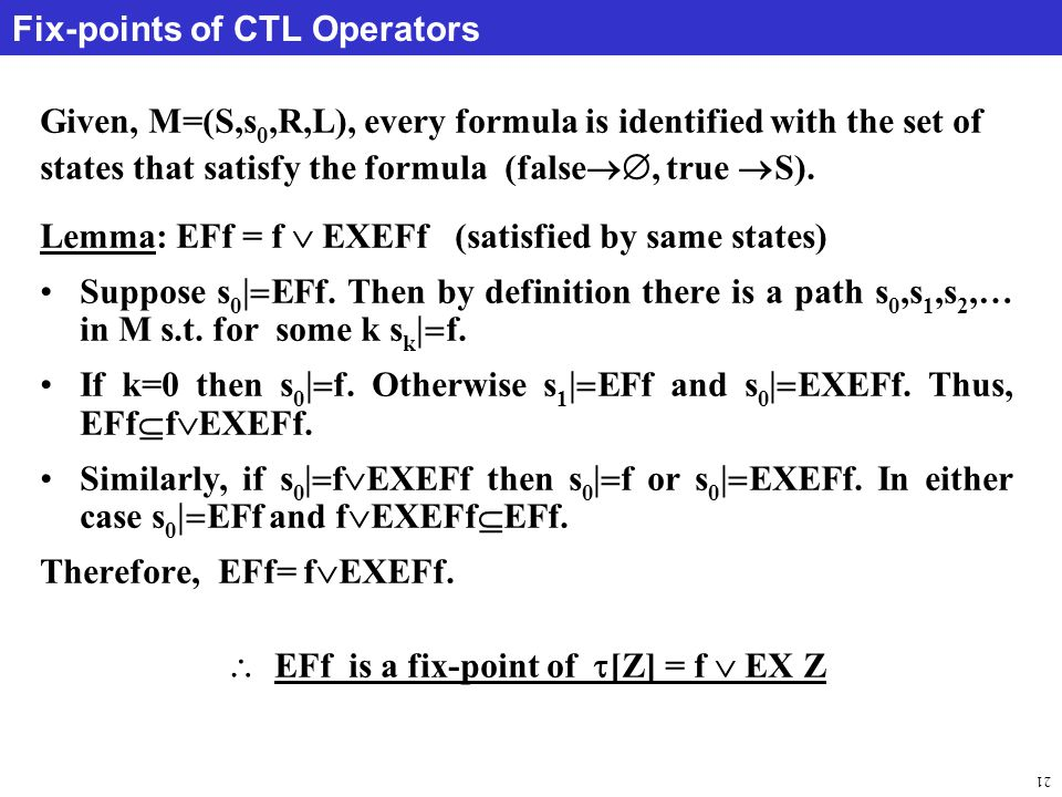 21 Fix-points of CTL Operators Given, M=(S,s 0,R,L), every formula is identified with the set of states that satisfy the formula (false , true  S).