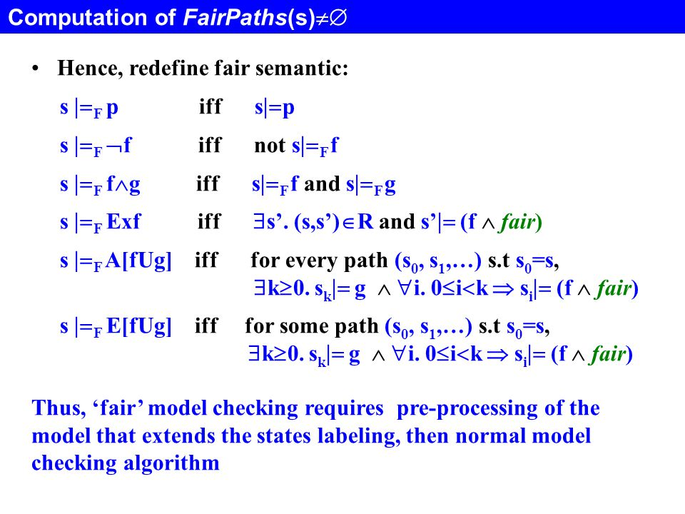 Computation of FairPaths(s)  Hence, redefine fair semantic: s  F p iff s  p s  F  f iff not s  F f s  F f  g iff s  F f and s  F g s  F Exf iff  s'.