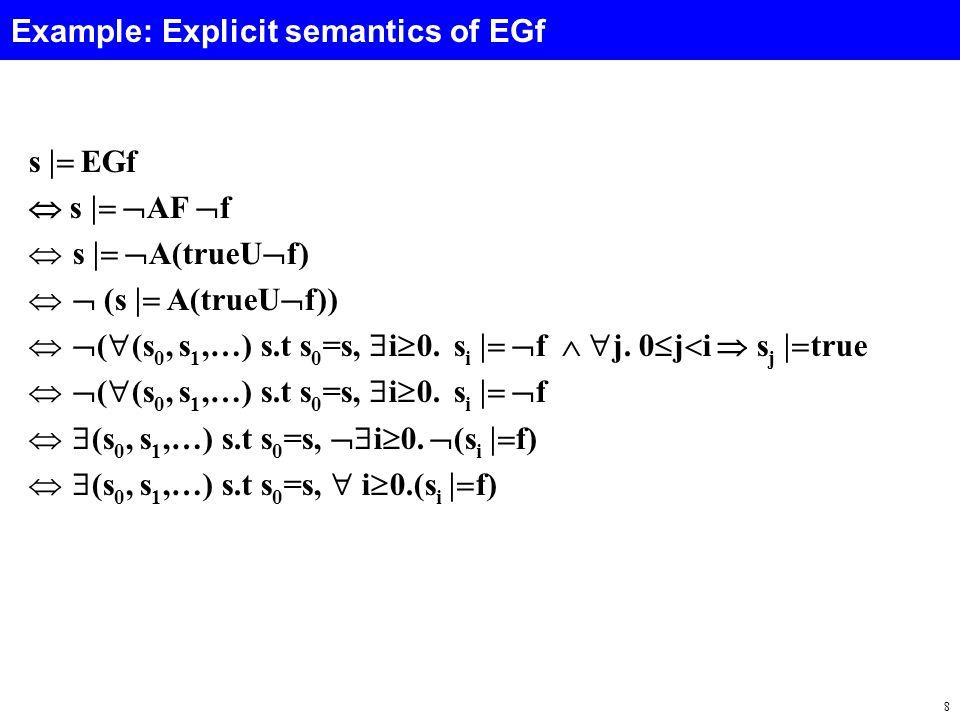 8 Example: Explicit semantics of EGf s  EGf  s   AF  f  s   A(trueU  f)   (s  A(trueU  f))   (  (s 0, s 1,…) s.t s 0 =s,  i  0.