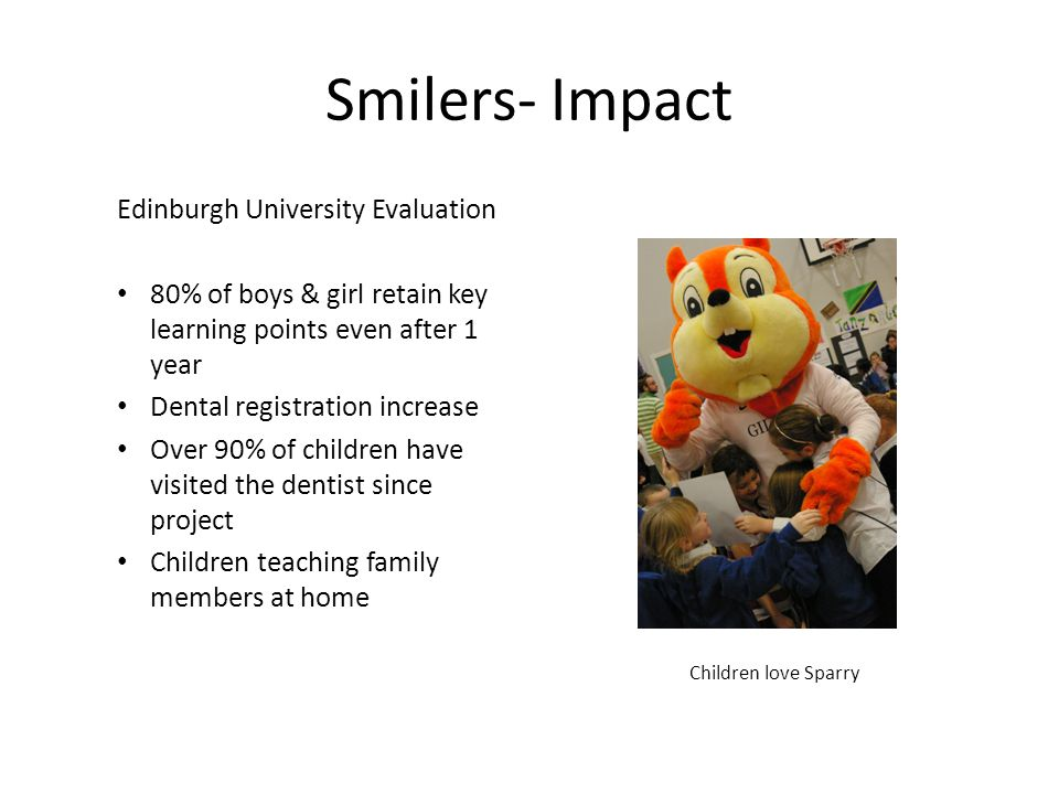 Smilers- Impact Edinburgh University Evaluation 80% of boys & girl retain key learning points even after 1 year Dental registration increase Over 90%